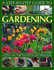 A Step-by-step Guide to Gardening: A Guide to All the Basic Gardening Techniques, Clearly Explained with More Than 300 Stunning Photographs by Jonathan Edwards (Paperback, 2010)