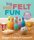 Big Little Felt Fun: 60+ Projects That Jump, Swim, Roll, Sprout & Roar by Jeanette Lim (Paperback, 2014)