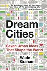 Dream Cities: Seven Urban Ideas That Shape the World by Wade Graham (Paperback, 2016)