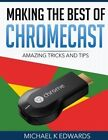 Making the Best of Chromecast: Amazing Tricks and Tips by Michael K Edwards (Paperback / softback, 2015)