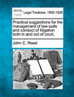 Practical Suggestions for the Management of Law-Suits and Conduct of Litigation Both in and Out of Court. by John C Reed (Paperback / softback, 2010)