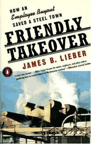 Friendly Takeover : How an Employee Buyout Saved a Steel Town by James B. Lieber