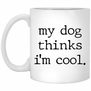 Dog Mug My Dog Thinks I'm Cool. Coffee Mugs Gift For Pet Lover Mom Dad