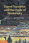Travel Narrative and the Ends of Modernity by Stacy Burton (Hardback, 2013)