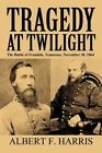 Tragedy at Twilight: The Battle of Franklin, Tennessee, November 30, 1864 by Albert F Harris (Paperback / softback, 2011)