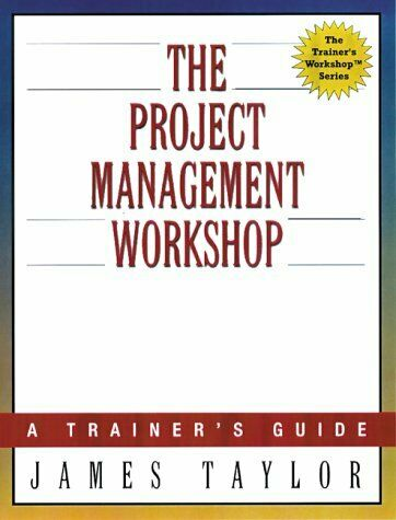 The Project Management Workshop  A Trainer s Guide  Trainer s Worksho