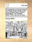 The Rehearsal: As It Is Now Acted at the Theatre-Royal. Written by His Grace George Villiers, Duke of Buckingham. the Sixteenth Edition. with a Key and Remarks, ... by George Villiers (Paperback / softback, 2010)