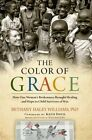 The Color of Grace: How One Woman's Brokenness Brought Healing and Hope to Child Survivors of War by Bethany Haley Williams (Hardback, 2015)