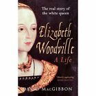 Elizabeth Woodville - A Life: The Real Story of the White Queen by David MacGibbon (Paperback, 2014)