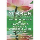 Mirror of Our Becoming Meditations on Nature's Beauty Wisdom and Mystery by El
