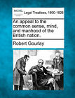 An Appeal to the Common Sense, Mind, and Manhood of the British Nation. by Robert Gourlay (Paperback / softback, 2010)