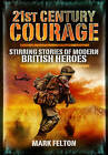21st Century Courage: Stirring Stories of Modern British Heroes by Mark Felton (Hardback, 2010)