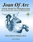 Joan of Arc: A Role Model for Metaphysicians: How to Spiritually Achieve Whatever Your Mind Can Conceive by Julius Miracle Williams Ph D (Paperback / softback, 2010)