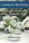 Caring for the Dying: With the Help of Your Catholic Faith by Elizabeth Scalia (Paperback, 2008)