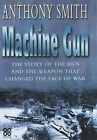 The Machine Gun: The Story of the Men and the Weapon That Changed the Face of War by Anthony Smith (Hardback, 2002)