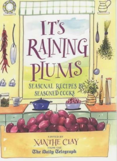 It's Raining Plums: Seasonal Recipes by Seasoned Cooks By Xanthe Clay
