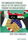 The Ambiguous Foreign Policy of the United States Toward the Muslim World: More Than a Handshake by David S. Oualaalou (Hardback, 2016)