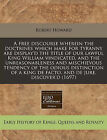 A Free Discourse Wherein the Doctrines Which Make for Tyranny Are Display'd the Title of Our Lawful King William Vindicated, and the Unreasonableness and Mischievous Tendency of the Odious Distinction of a King de Facto, and de Jure, Discover'd (1697) by Robert Howard (Paperback / softback, 2011)