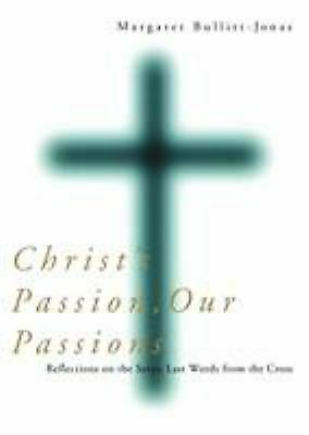 Christ's Passion, Our Passions : Reflections on the Seven Last Words from the Cr