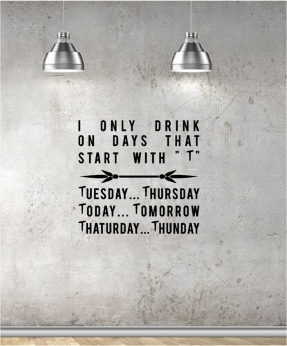 I ONLY DRINK DAYS WITH A T vinyl wall art QUOTE pub bar funny restaurant cafe
