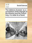 The Ballance of Power: Or, a Comparison of the Strength of the Emperor and the French King. in a Letter to a Friend. by Multiple Contributors (Paperback / softback, 2010)