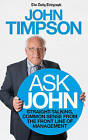 Ask John: Straight-Talking, Common Sense from the Front Line of Management by John Timpson (Paperback, 2014)