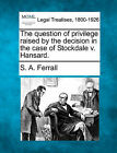 The Question of Privilege Raised by the Decision in the Case of Stockdale V. Hansard. by S A Ferrall (Paperback / softback, 2010)