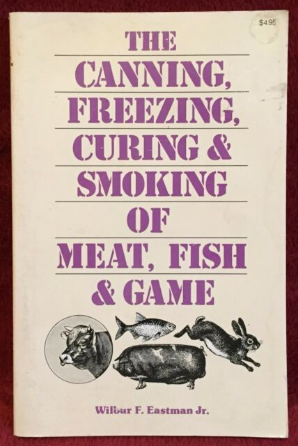 The Canning, Freezing, Curing & Smoking of Meat, Fish & Game Wilbur Eastman Jr.