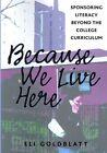 Because We Live Here: Sponsoring Literacy Beyond the College Curriculum by Eli Goldblatt (Hardback, 2007)