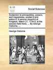 Subjection to Principalities, Powers, and Magistrates, Explain'd and Enforc'd. a Sermon Preach'd at Kingston, March 21. 1734-5, at the Assizes Held There, ... by George Osborne, ... by George Osborne (Paperback / softback, 2010)