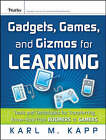 Gadgets, Games and Gizmos for Learning: Tools and Techniques for Transferring Know-how from Boomers to Gamers by Karl M. Kapp (Hardback, 2007)