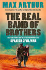 The Real Band of Brothers: First-hand Accounts from the Last British Survivors of the Spanish Civil War by Max Arthur (Paperback, 2009)