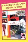 Fantastic Short Short Stories or Tales by S Earl III Wilson 9781436307581