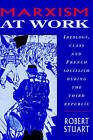 Marxism at Work: Ideology, Class and French Socialism during the Third Republic by Robert Stuart (Paperback, 2002)