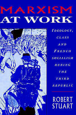 Marxism at Work: Ideology, Class and French Socialism during the Third...