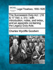 The Succession Duty ACT: (16 & 17 Vict. C. 51): With Introduction, Notes, and Index, and an Appendix Containing the Legacy Duty Acts. by Charles Wycliffe Goodwin (Paperback / softback, 2010)