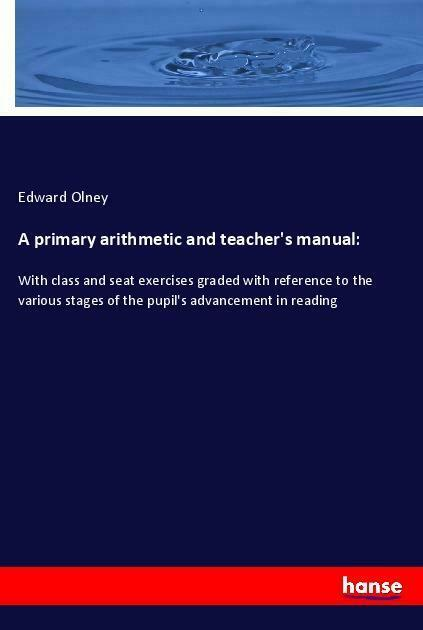 A primary arithmetic and teacher's manual: von Edward Olney (Taschenbuch)