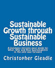 Sustainable Growth Through Sustainable Business: A Business Persons Easy Guide To: What, Why and How Sustainability Is the Only Way Forward by Christopher Gleadle (Paperback / softback, 2011)