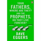 Your Fathers, Where are They? and the Prophets, Do They Live Forever? by Dave Eggers (Paperback, 2015)