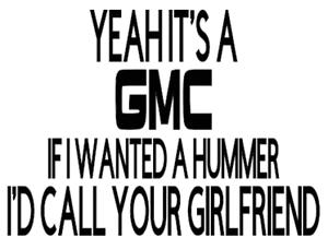 YEAH IT/'S A GMC IF I WANTED A HUMMER I/'D CALL YOUR GIRLFRIEND funny car decal