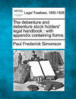 The Debenture and Debenture Stock Holders' Legal Handbook: With Appendix Containing Forms. by Paul Frederick Simonson (Paperback / softback, 2010)
