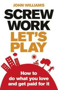 Screw-Work-Let-039-s-Play-How-to-Do-What-You-Love-and-Get-Paid-for-it-by-John-Will