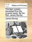The Fast, a Poem, Translated from the Prophet Isaiah. by the REV. James Murray. by James Murray (Paperback / softback, 2010)