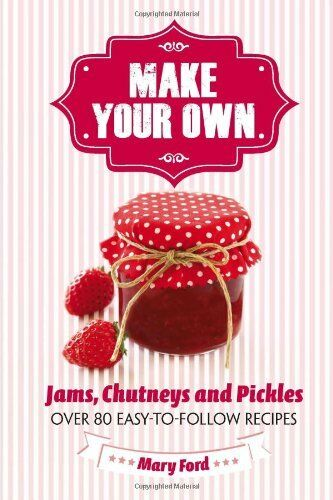 Make Your Own: Jams, Chutneys and Pickles,Mary Ford