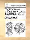 Virgidemiarum. Satires in Six Books. by Joseph Hall, ... by Joseph Hall (Paperback / softback, 2010)