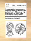 The Entertaining Correspondent, Containing, a Natural, Historical and Political History of Europe, Giving an Account of Its Extent, Trade, Manufactures, and Chief Cities. by Gentleman on His Travels (Paperback / softback, 2010)