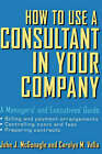 How to Use a Consultant in Your Company: A Managers' and Executives' Guide by John J. McGonagle, Carolyn M. Vella (Hardback, 2001)