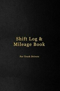 Shift Log & Mileage Book For Truck Drivers: Mileage and hours logbook for ...