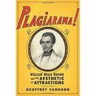 Plagiarama!: William Wells Brown and the Aesthetic of Attractions by Geoffrey Sanborn (Hardback, 2016)