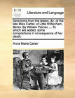 Selections from the Letters, &C. of the Late Miss Carter, of Little Wittenham, Berks. by William Palmer, ... to Which Are Added, Some Compositions in Consequence of Her Death. by Anna Maria Carter (Paperback / softback, 2010)